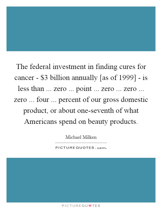 The federal investment in finding cures for cancer - $3 billion annually [as of 1999] - is less than ... zero ... point ... zero ... zero ... zero ... four ... percent of our gross domestic product, or about one-seventh of what Americans spend on beauty products Picture Quote #1