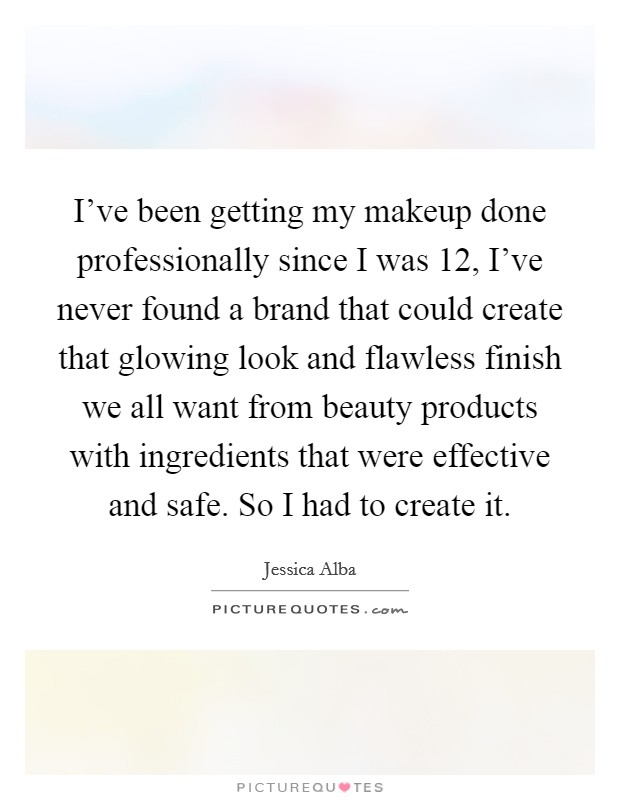 I've been getting my makeup done professionally since I was 12, I've never found a brand that could create that glowing look and flawless finish we all want from beauty products with ingredients that were effective and safe. So I had to create it Picture Quote #1