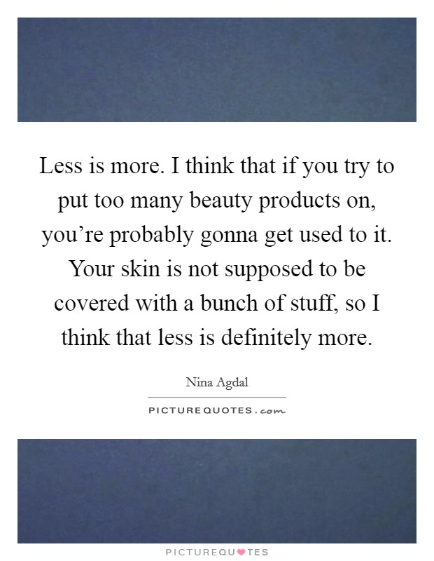 Less is more. I think that if you try to put too many beauty products on, you're probably gonna get used to it. Your skin is not supposed to be covered with a bunch of stuff, so I think that less is definitely more Picture Quote #1