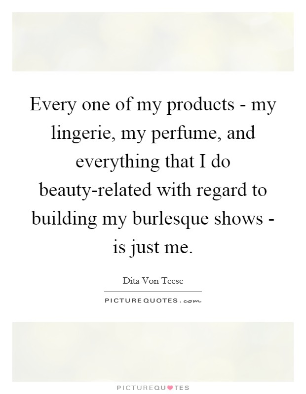 Every one of my products - my lingerie, my perfume, and everything that I do beauty-related with regard to building my burlesque shows - is just me Picture Quote #1