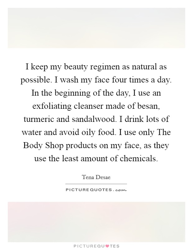 I keep my beauty regimen as natural as possible. I wash my face four times a day. In the beginning of the day, I use an exfoliating cleanser made of besan, turmeric and sandalwood. I drink lots of water and avoid oily food. I use only The Body Shop products on my face, as they use the least amount of chemicals Picture Quote #1
