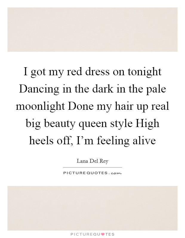 I got my red dress on tonight Dancing in the dark in the pale moonlight Done my hair up real big beauty queen style High heels off, I'm feeling alive Picture Quote #1