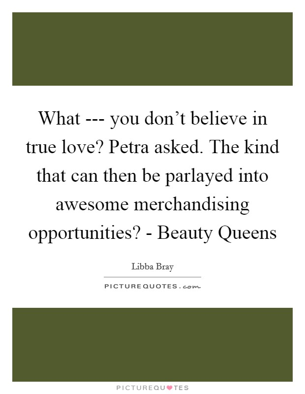 What --- you don't believe in true love? Petra asked. The kind that can then be parlayed into awesome merchandising opportunities? - Beauty Queens Picture Quote #1