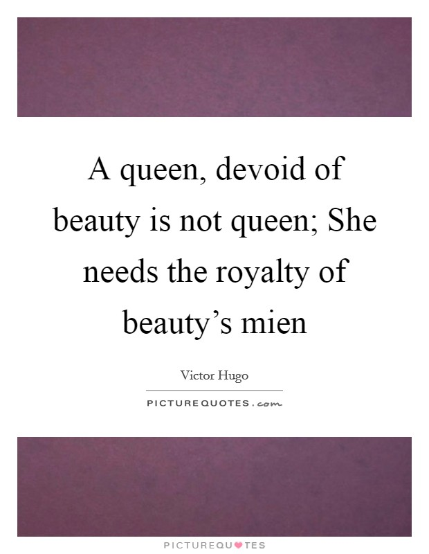 A queen, devoid of beauty is not queen; She needs the royalty of beauty's mien Picture Quote #1
