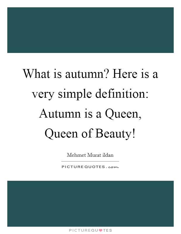 What is autumn? Here is a very simple definition: Autumn is a Queen, Queen of Beauty! Picture Quote #1