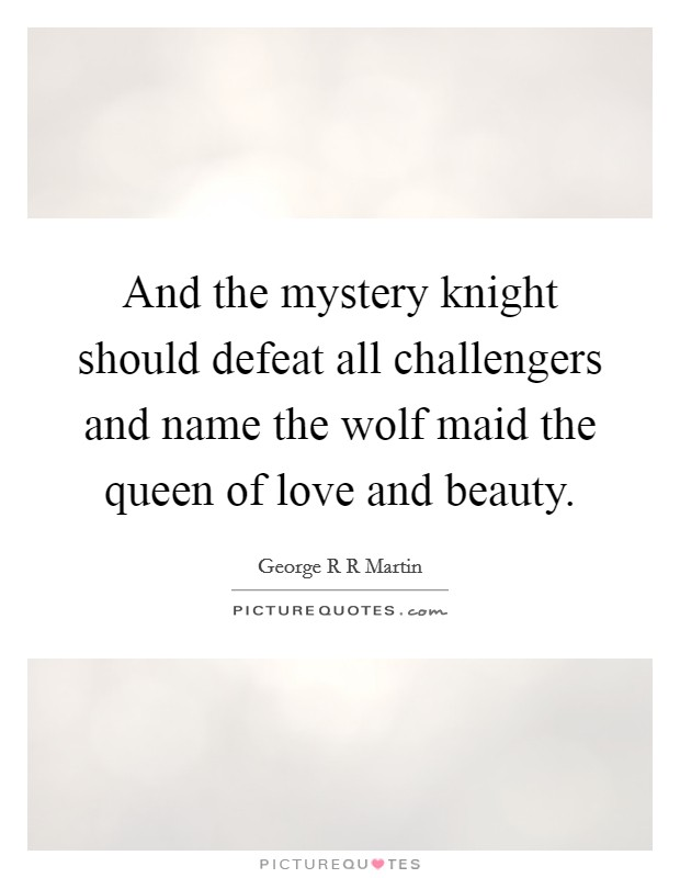And the mystery knight should defeat all challengers and name the wolf maid the queen of love and beauty Picture Quote #1