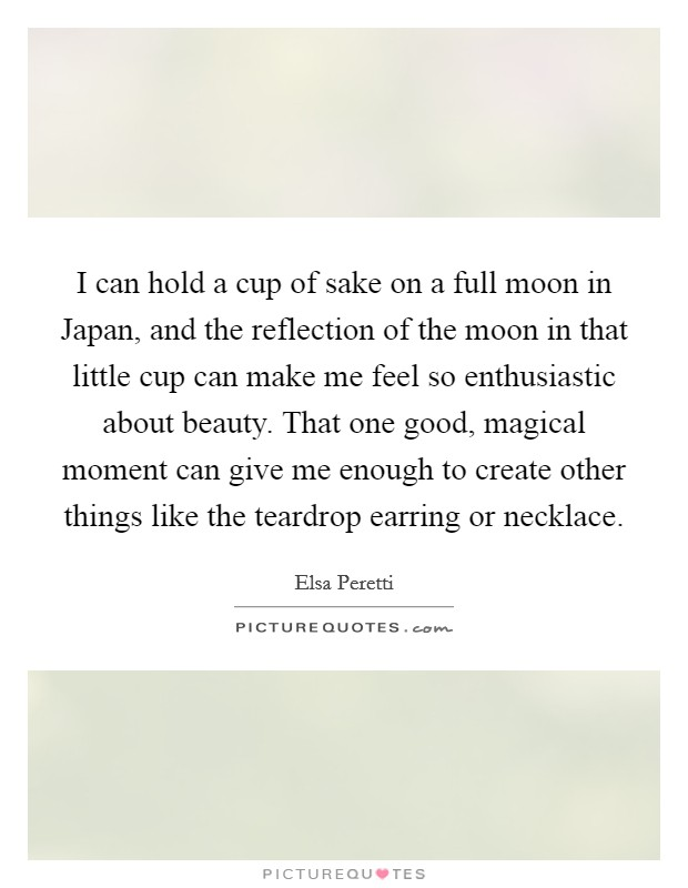I can hold a cup of sake on a full moon in Japan, and the reflection of the moon in that little cup can make me feel so enthusiastic about beauty. That one good, magical moment can give me enough to create other things like the teardrop earring or necklace Picture Quote #1