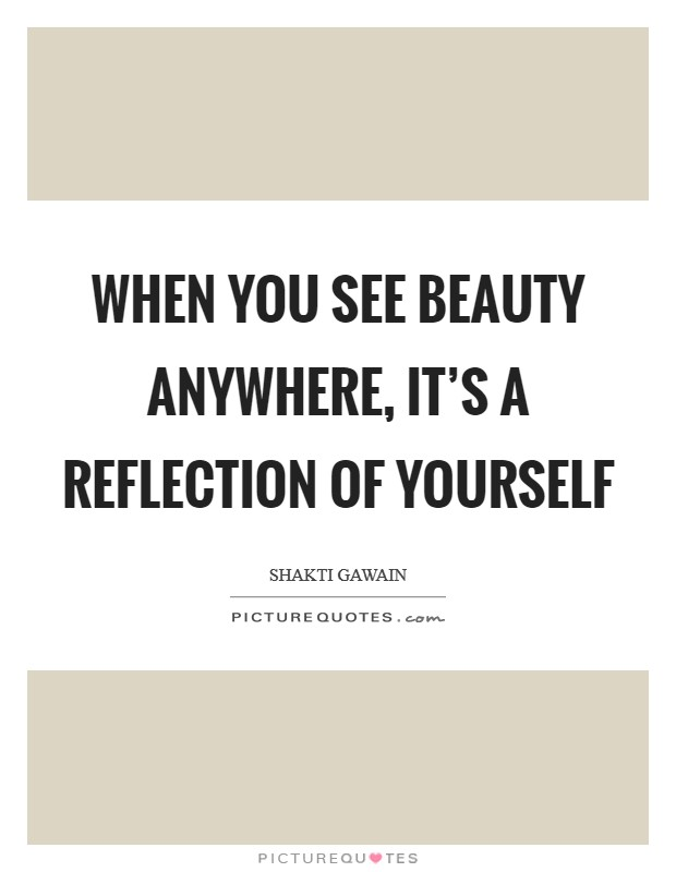 When you see beauty anywhere, it's a reflection of yourself Picture Quote #1