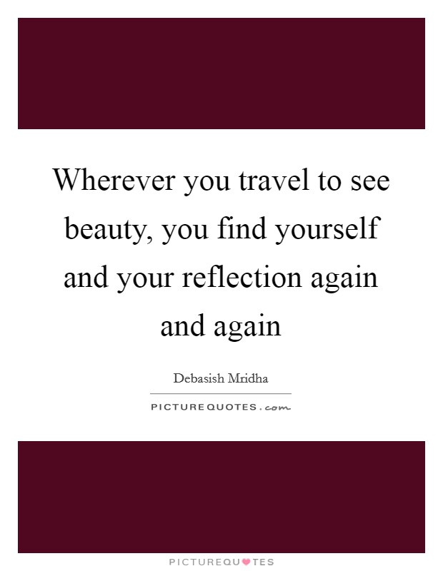Wherever you travel to see beauty, you find yourself and your reflection again and again Picture Quote #1