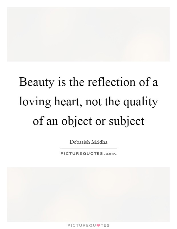 Beauty is the reflection of a loving heart, not the quality of an object or subject Picture Quote #1