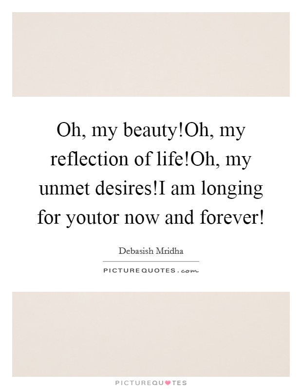 Oh, my beauty!Oh, my reflection of life!Oh, my unmet desires!I am longing for youtor now and forever! Picture Quote #1
