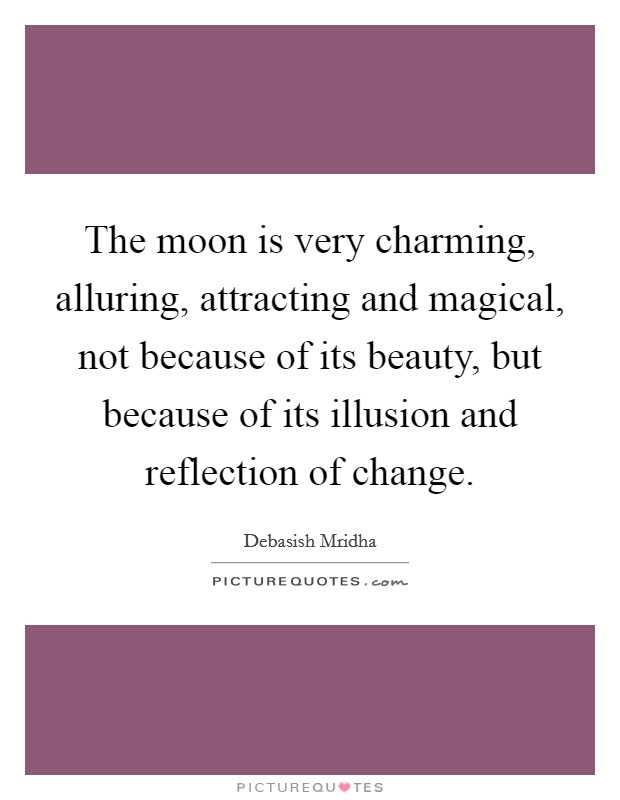 The moon is very charming, alluring, attracting and magical, not because of its beauty, but because of its illusion and reflection of change Picture Quote #1