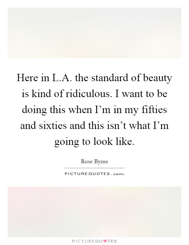 Here in L.A. the standard of beauty is kind of ridiculous. I want to be doing this when I'm in my fifties and sixties and this isn't what I'm going to look like Picture Quote #1