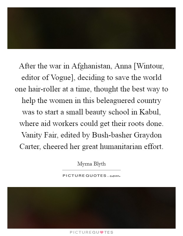 After the war in Afghanistan, Anna [Wintour, editor of Vogue], deciding to save the world one hair-roller at a time, thought the best way to help the women in this beleaguered country was to start a small beauty school in Kabul, where aid workers could get their roots done. Vanity Fair, edited by Bush-basher Graydon Carter, cheered her great humanitarian effort Picture Quote #1