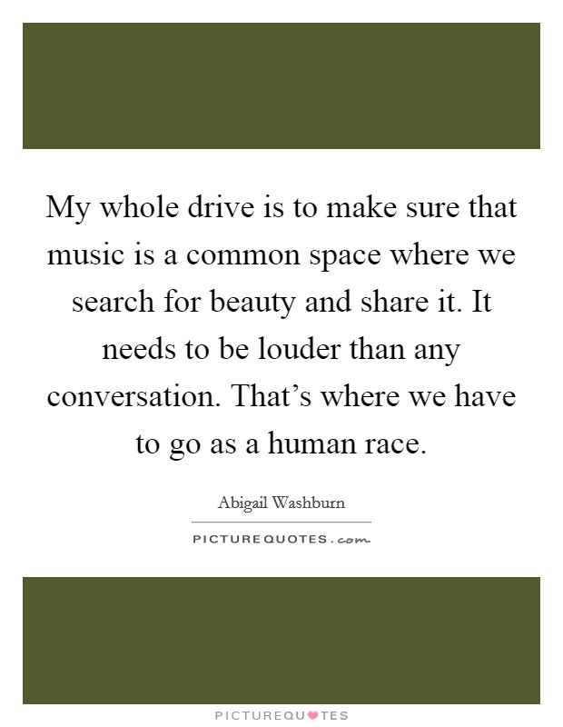 My whole drive is to make sure that music is a common space where we search for beauty and share it. It needs to be louder than any conversation. That's where we have to go as a human race. Picture Quote #1