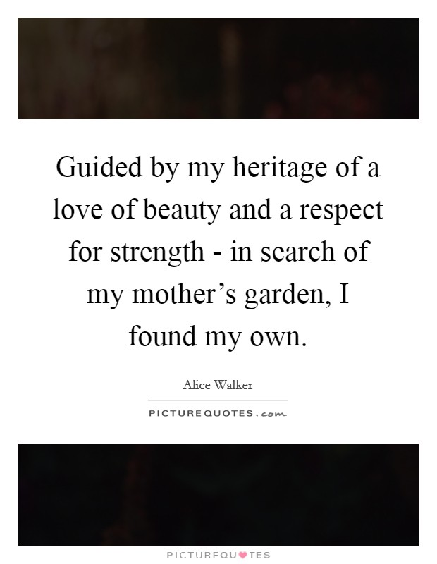 Guided by my heritage of a love of beauty and a respect for strength - in search of my mother's garden, I found my own Picture Quote #1