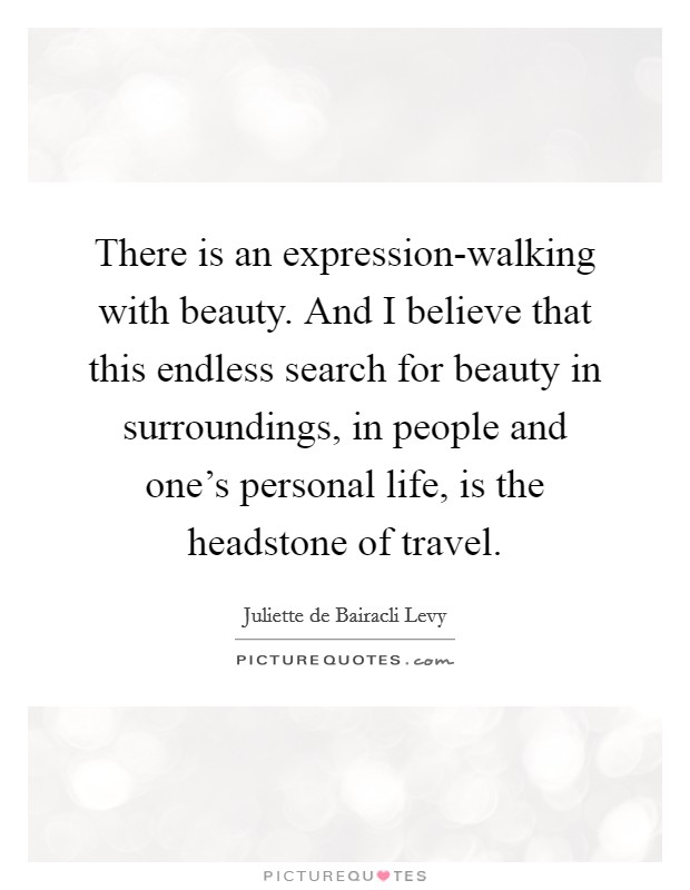 There is an expression-walking with beauty. And I believe that this endless search for beauty in surroundings, in people and one's personal life, is the headstone of travel Picture Quote #1