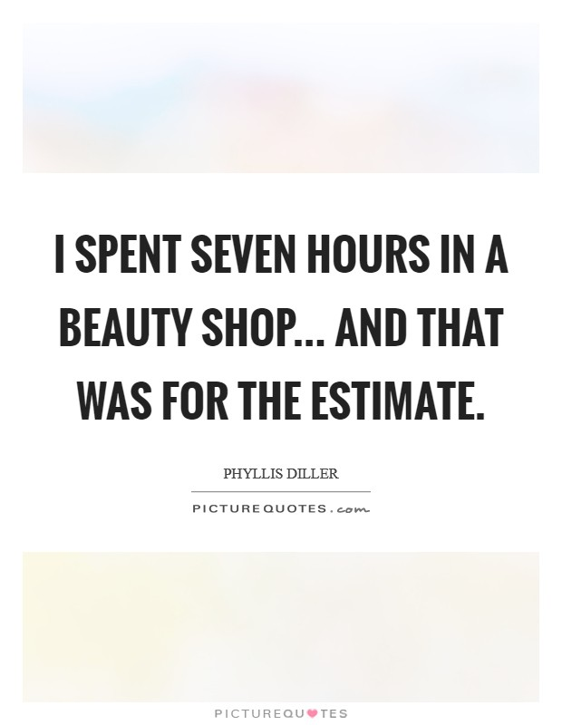 I spent seven hours in a beauty shop... and that was for the estimate Picture Quote #1