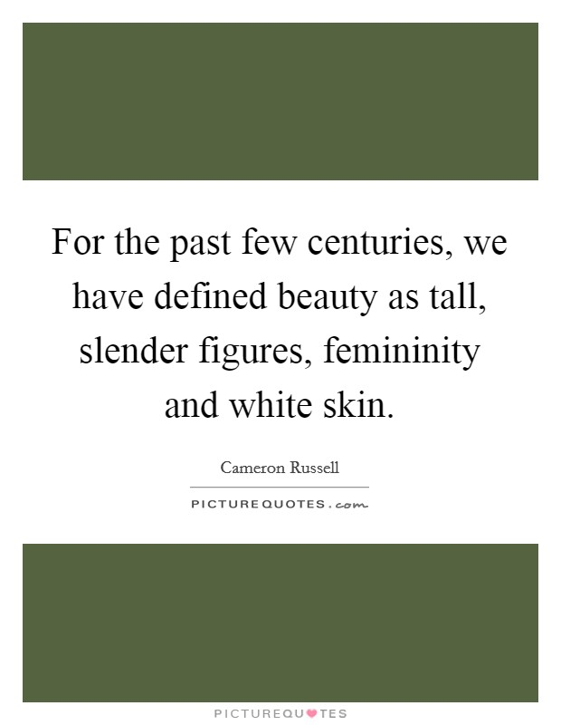 For the past few centuries, we have defined beauty as tall, slender figures, femininity and white skin Picture Quote #1
