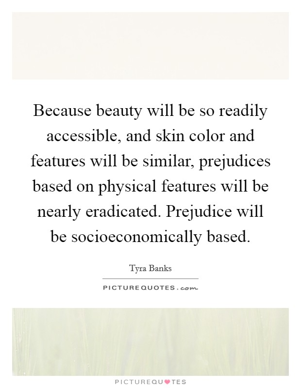 Because beauty will be so readily accessible, and skin color and features will be similar, prejudices based on physical features will be nearly eradicated. Prejudice will be socioeconomically based Picture Quote #1