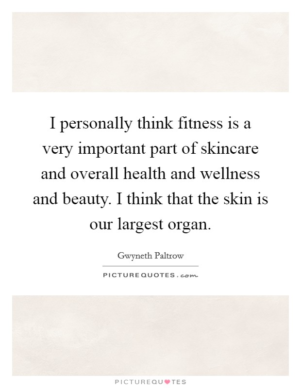 I personally think fitness is a very important part of skincare and overall health and wellness and beauty. I think that the skin is our largest organ Picture Quote #1