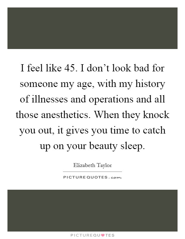 I feel like 45. I don't look bad for someone my age, with my history of illnesses and operations and all those anesthetics. When they knock you out, it gives you time to catch up on your beauty sleep Picture Quote #1