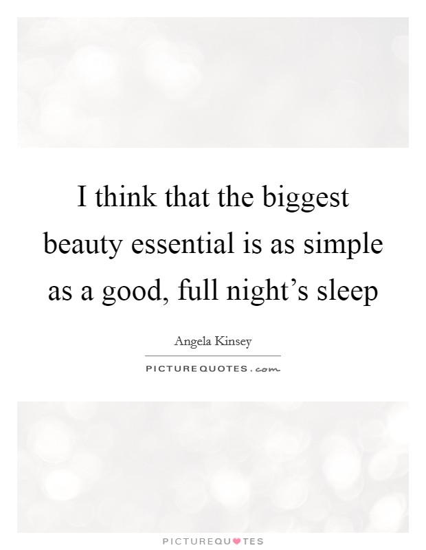 I think that the biggest beauty essential is as simple as a good, full night's sleep Picture Quote #1