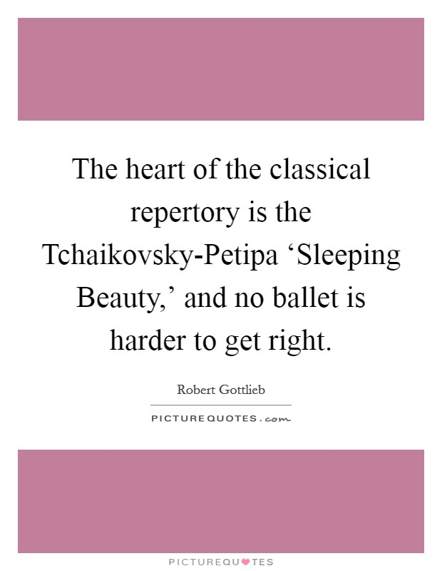 The heart of the classical repertory is the Tchaikovsky-Petipa 'Sleeping Beauty,' and no ballet is harder to get right Picture Quote #1