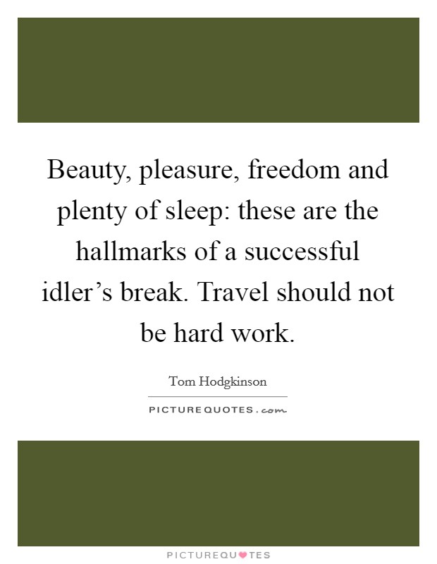 Beauty, pleasure, freedom and plenty of sleep: these are the hallmarks of a successful idler's break. Travel should not be hard work Picture Quote #1