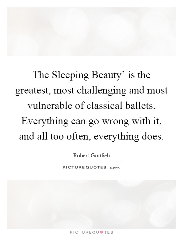The Sleeping Beauty' is the greatest, most challenging and most vulnerable of classical ballets. Everything can go wrong with it, and all too often, everything does Picture Quote #1
