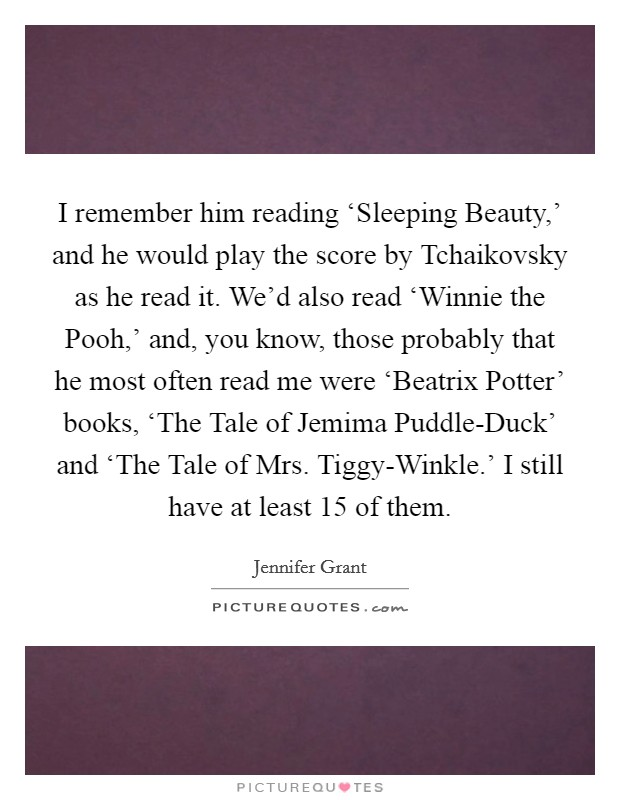 I remember him reading 'Sleeping Beauty,' and he would play the score by Tchaikovsky as he read it. We'd also read 'Winnie the Pooh,' and, you know, those probably that he most often read me were 'Beatrix Potter' books, 'The Tale of Jemima Puddle-Duck' and 'The Tale of Mrs. Tiggy-Winkle.' I still have at least 15 of them Picture Quote #1