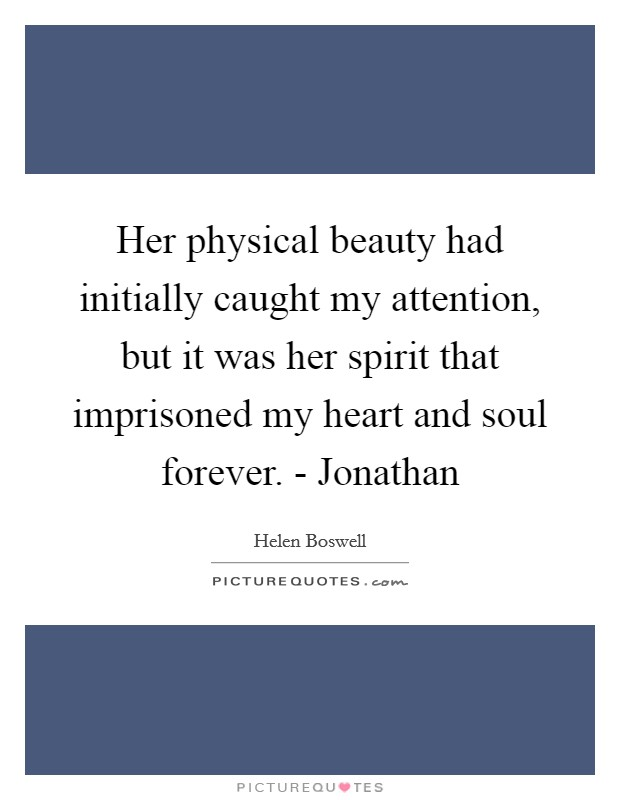 Her physical beauty had initially caught my attention, but it was her spirit that imprisoned my heart and soul forever. - Jonathan Picture Quote #1