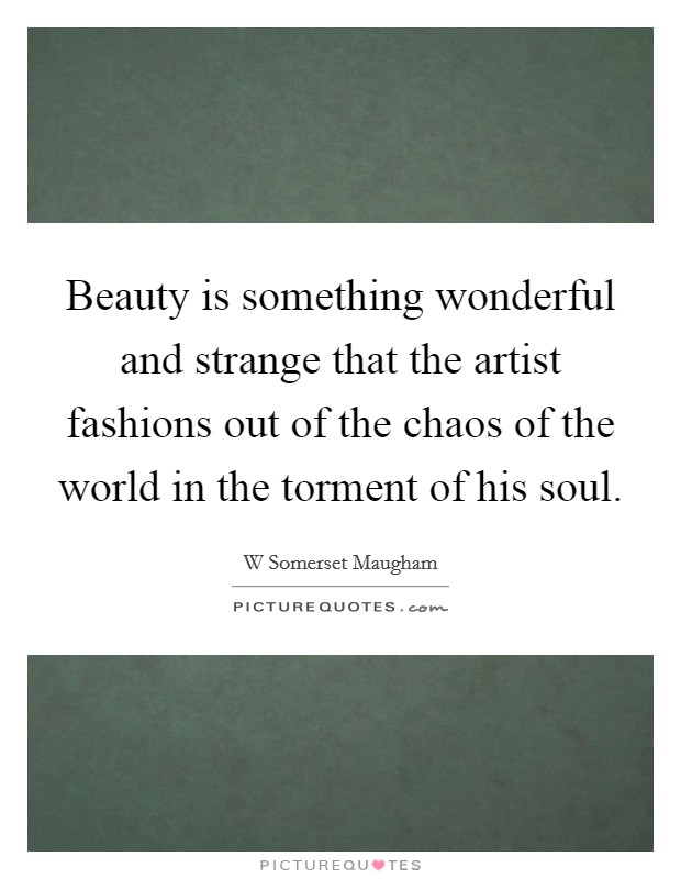 Beauty is something wonderful and strange that the artist fashions out of the chaos of the world in the torment of his soul Picture Quote #1
