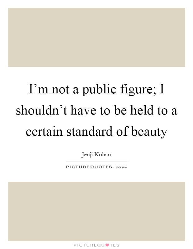 I'm not a public figure; I shouldn't have to be held to a certain standard of beauty Picture Quote #1