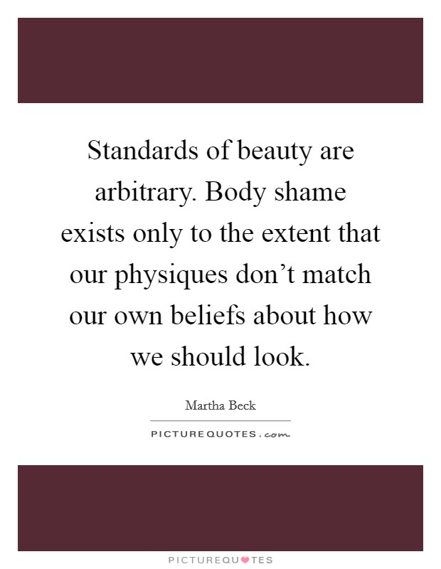 Standards of beauty are arbitrary. Body shame exists only to the extent that our physiques don't match our own beliefs about how we should look Picture Quote #1