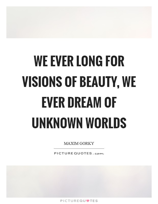 We ever long for visions of beauty, We ever dream of unknown worlds Picture Quote #1