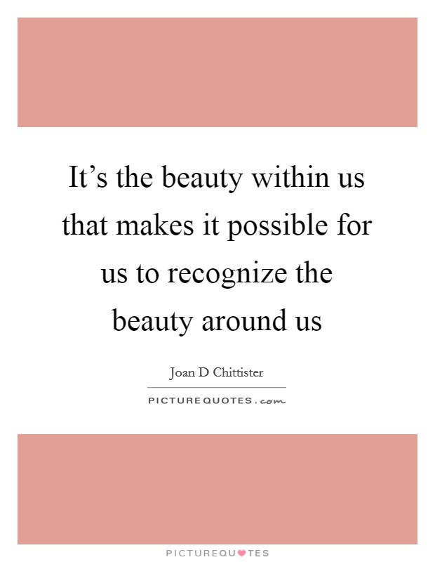 It's the beauty within us that makes it possible for us to recognize the beauty around us Picture Quote #1