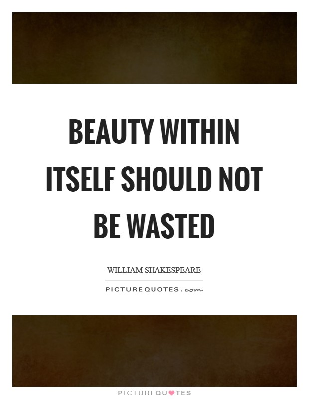 Beauty within itself should not be wasted Picture Quote #1