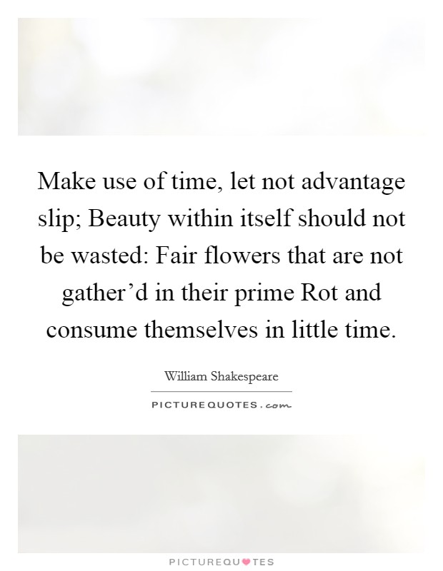 Make use of time, let not advantage slip; Beauty within itself should not be wasted: Fair flowers that are not gather'd in their prime Rot and consume themselves in little time Picture Quote #1