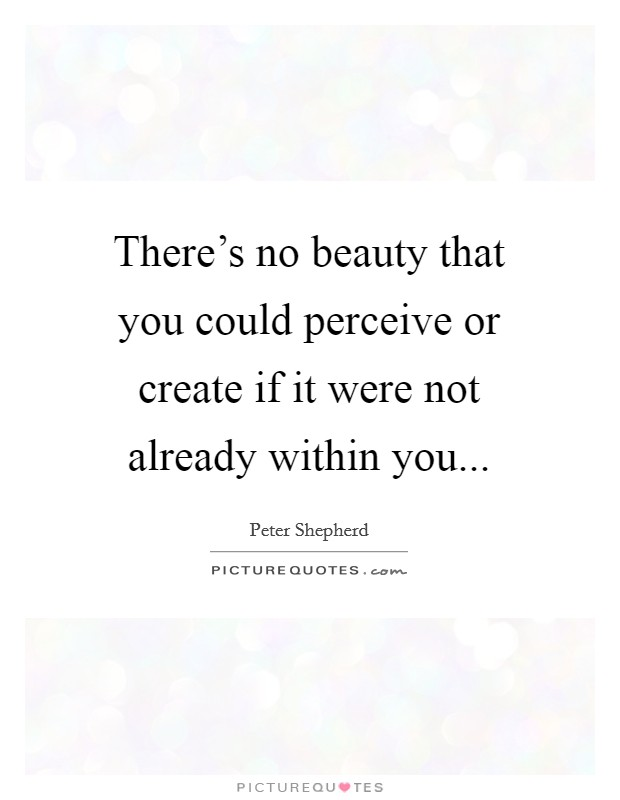 There's no beauty that you could perceive or create if it were not already within you Picture Quote #1