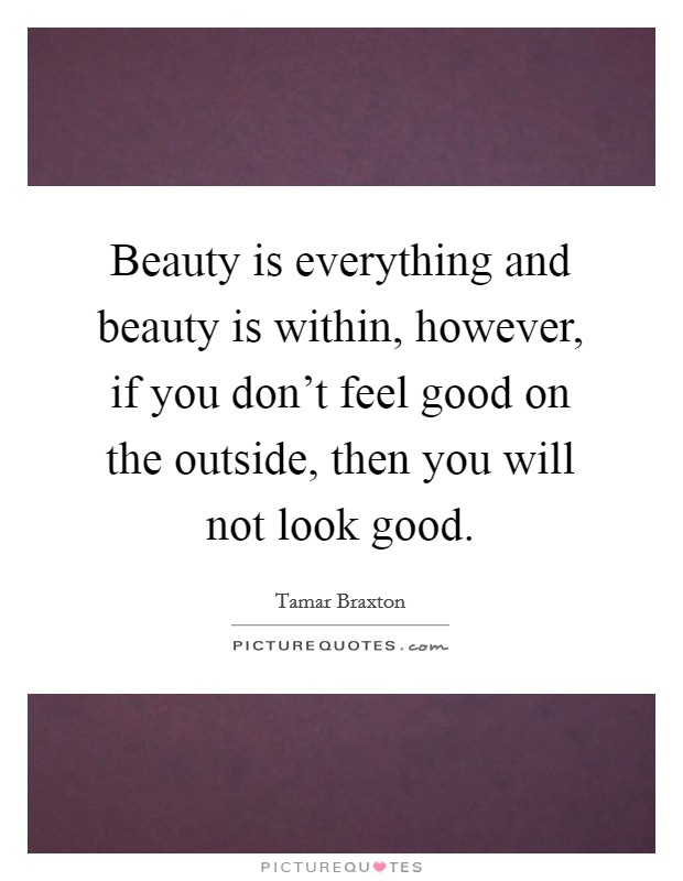 Beauty is everything and beauty is within, however, if you don't feel good on the outside, then you will not look good Picture Quote #1