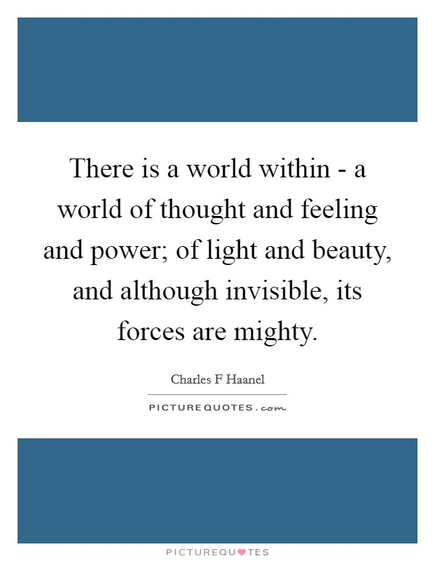 There is a world within - a world of thought and feeling and power; of light and beauty, and although invisible, its forces are mighty Picture Quote #1