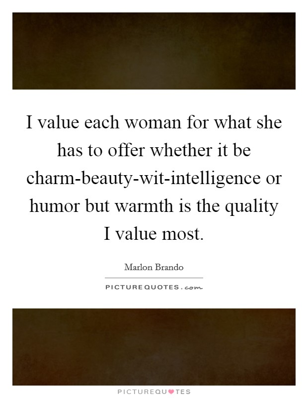 I value each woman for what she has to offer whether it be charm-beauty-wit-intelligence or humor but warmth is the quality I value most. Picture Quote #1