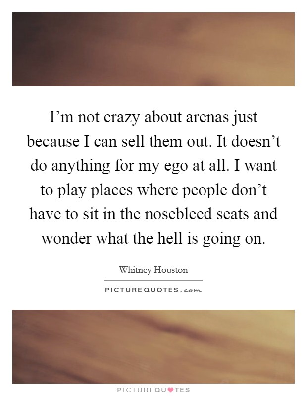 I'm not crazy about arenas just because I can sell them out. It doesn't do anything for my ego at all. I want to play places where people don't have to sit in the nosebleed seats and wonder what the hell is going on Picture Quote #1