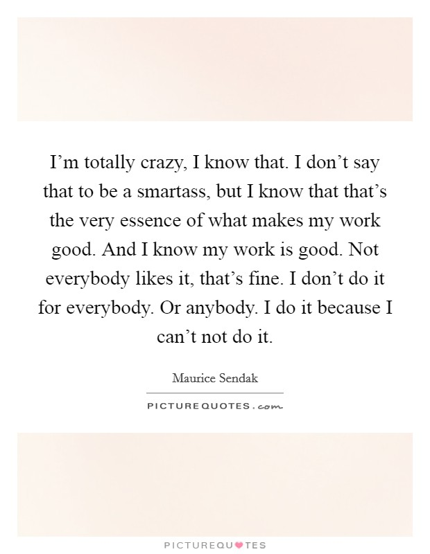 I'm totally crazy, I know that. I don't say that to be a smartass, but I know that that's the very essence of what makes my work good. And I know my work is good. Not everybody likes it, that's fine. I don't do it for everybody. Or anybody. I do it because I can't not do it Picture Quote #1