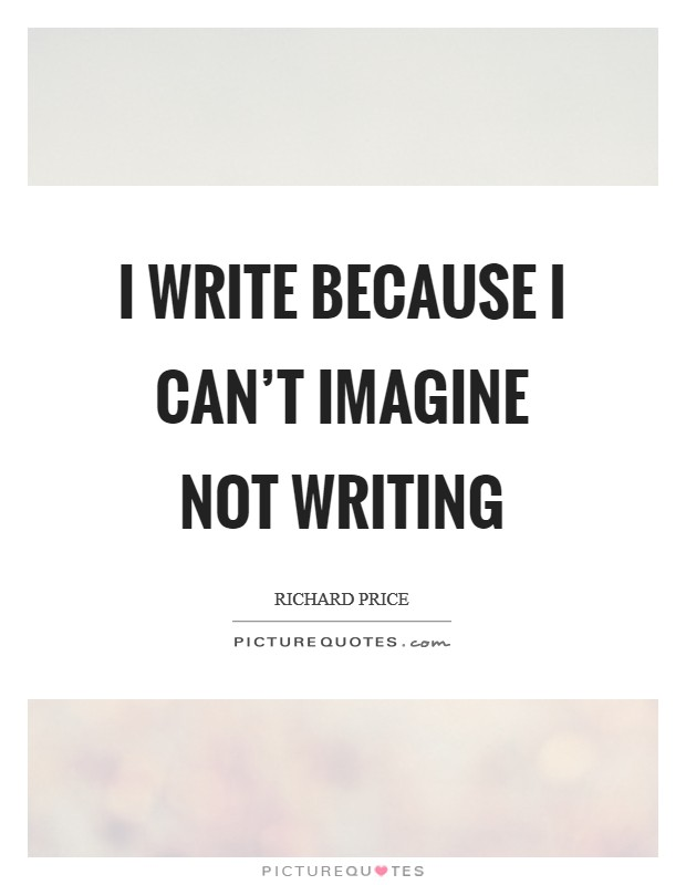I write because I can't imagine not writing Picture Quote #1