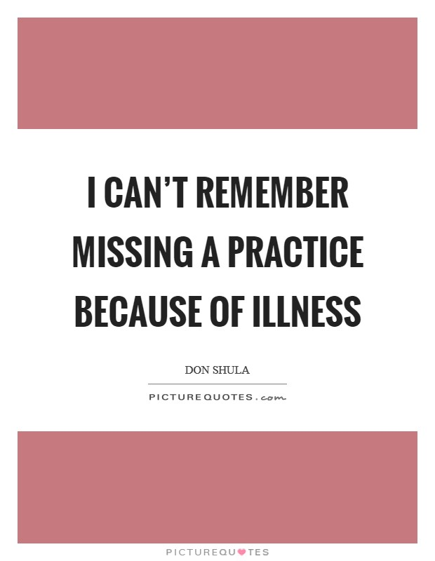 I can't remember missing a practice because of illness Picture Quote #1
