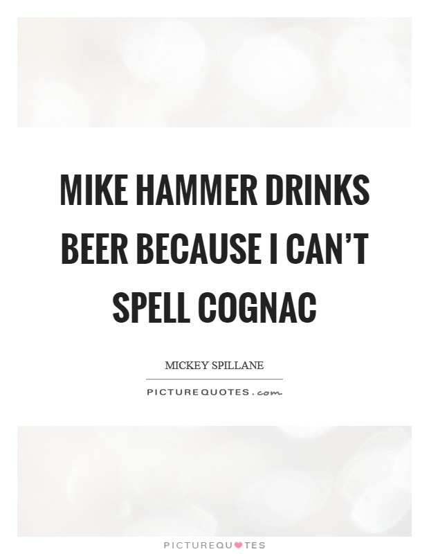Mike Hammer drinks beer because I can't spell Cognac Picture Quote #1