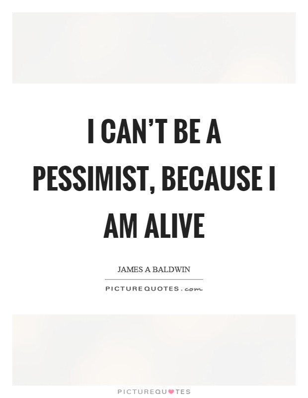 I can't be a pessimist, because I am alive Picture Quote #1