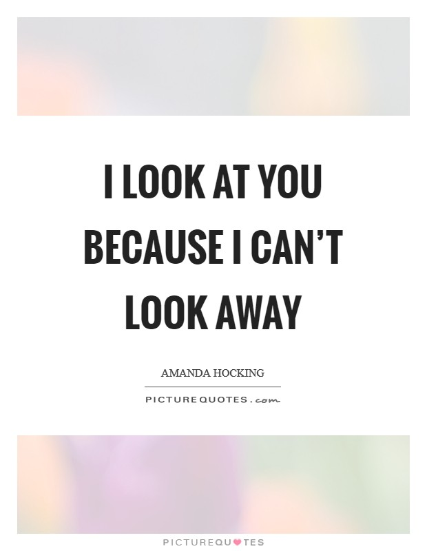 I look at you because I can't look away Picture Quote #1
